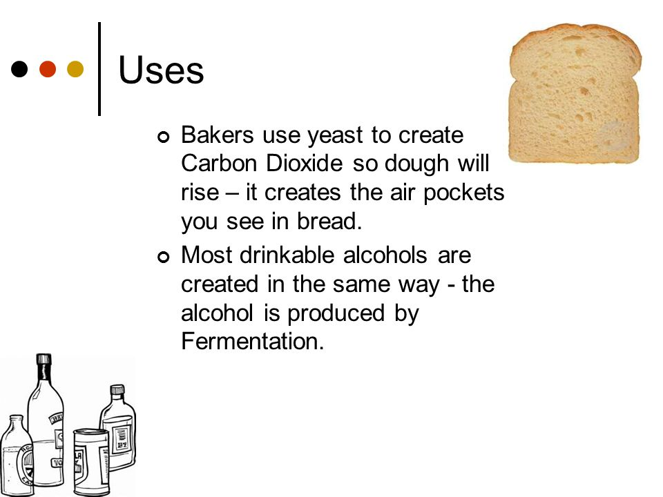 Uses Bakers use yeast to create Carbon Dioxide so dough will rise – it creates the air pockets you see in bread.