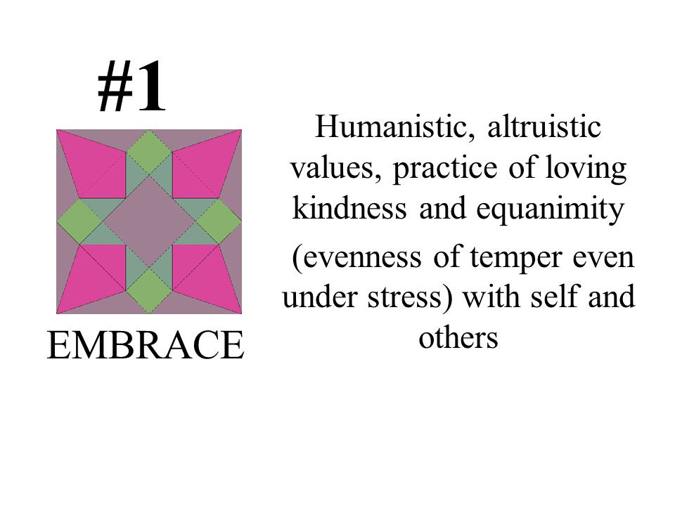 #1 Humanistic, altruistic values, practice of loving kindness and equanimity (evenness of temper even under stress) with self and others