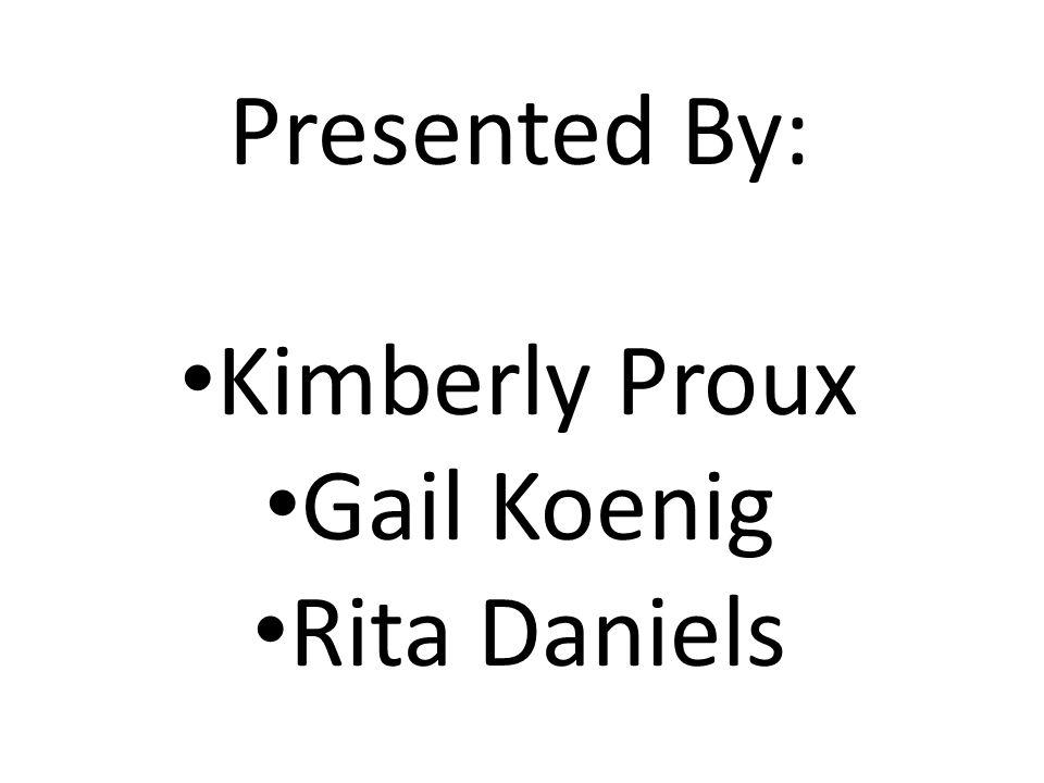 Presented By: Kimberly Proux Gail Koenig Rita Daniels