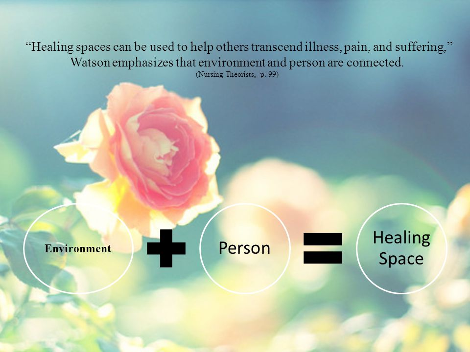 Healing spaces can be used to help others transcend illness, pain, and suffering, Watson emphasizes that environment and person are connected. (Nursing Theorists, p. 99)