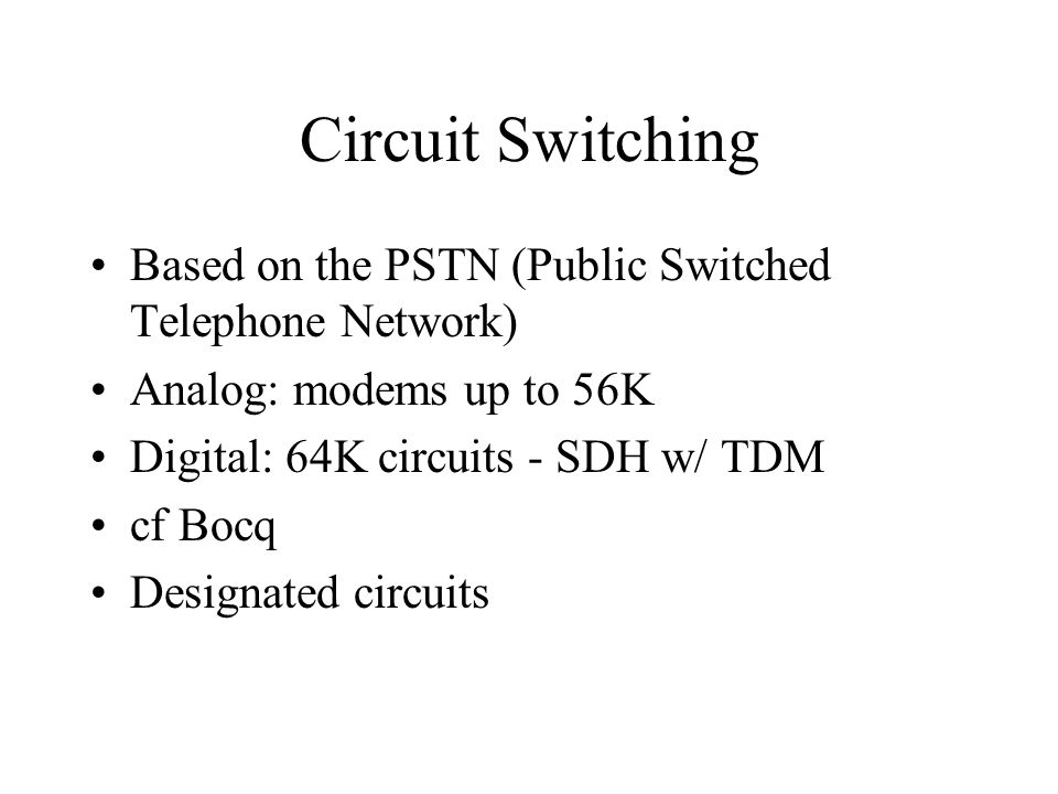 Circuit Switching Based on the PSTN (Public Switched Telephone Network) Analog: modems up to 56K. Digital: 64K circuits - SDH w/ TDM.