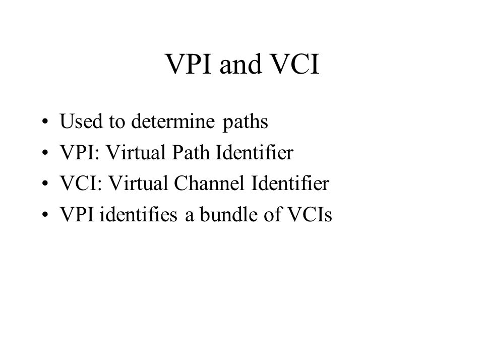 VPI and VCI Used to determine paths VPI: Virtual Path Identifier