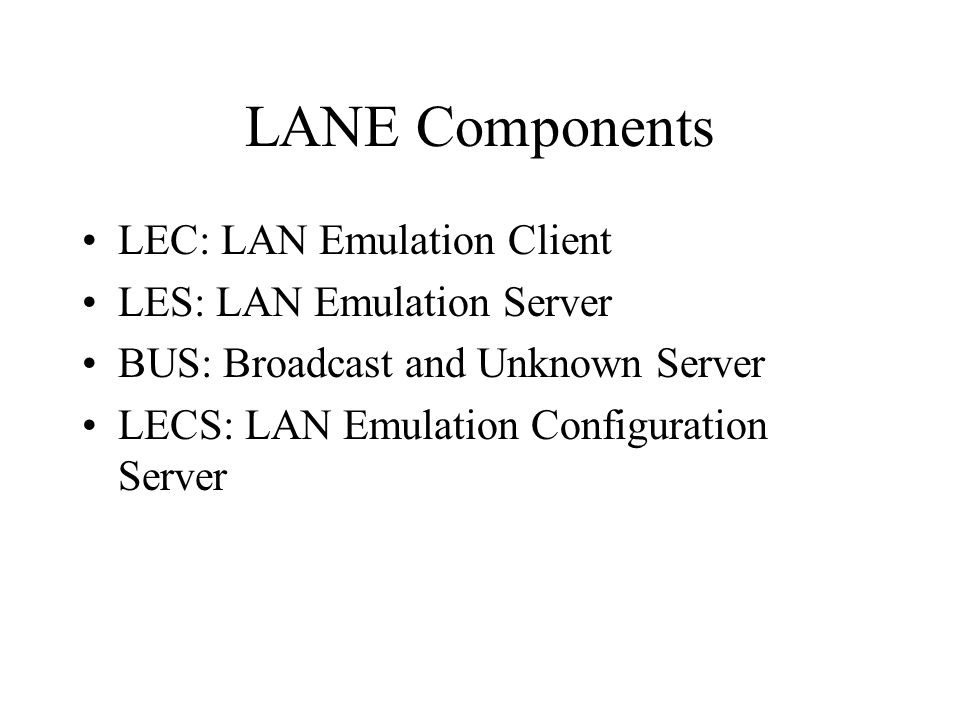 LANE Components LEC: LAN Emulation Client LES: LAN Emulation Server