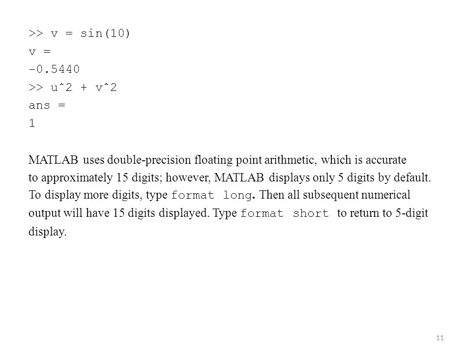 >> v = sin(10) v = -0.5440 >> uˆ2 + vˆ2 ans = 1 MATLAB uses double-precision floating point arithmetic, which is accurate to approximately 15 digits; however, MATLAB displays only 5 digits by default.