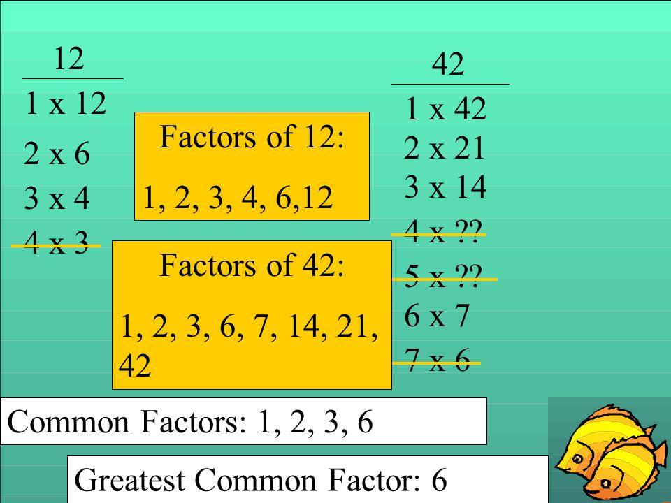 12 42. 1 x 12. 1 x 42. Factors of 12: 1, 2, 3, 4, 6,12. 2 x 21. 2 x 6. 3 x 14. 3 x 4. 4 x