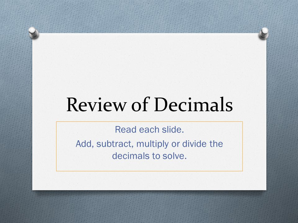 Add, subtract, multiply or divide the decimals to solve.