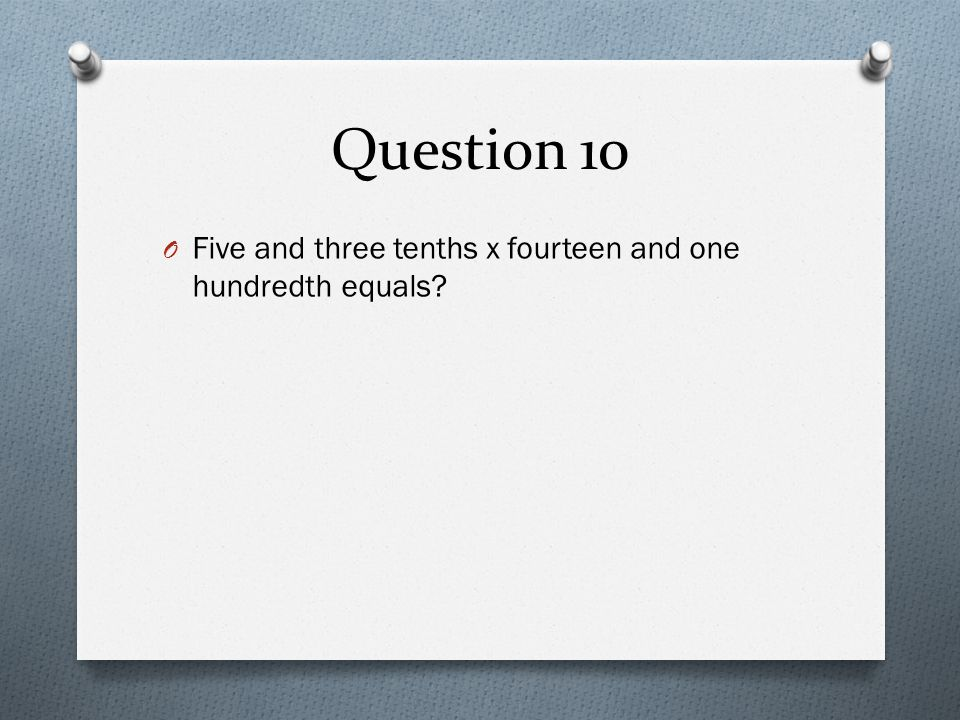 Question 10 Five and three tenths x fourteen and one hundredth equals