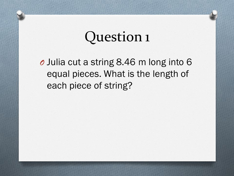 Question 1 Julia cut a string 8.46 m long into 6 equal pieces.