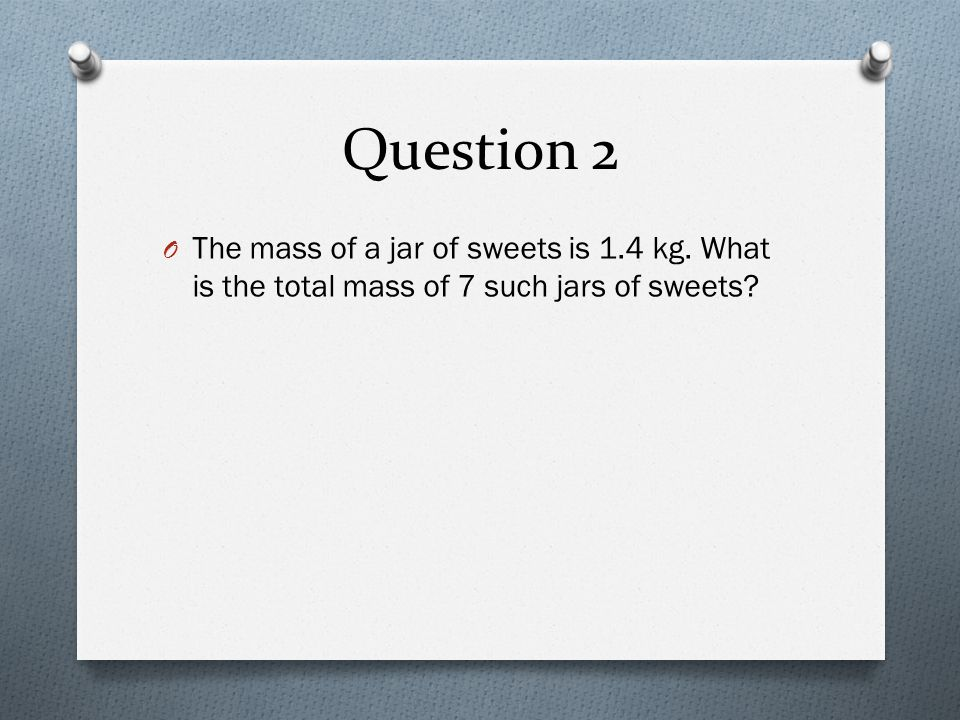 Question 2 The mass of a jar of sweets is 1.4 kg. What is the total mass of 7 such jars of sweets
