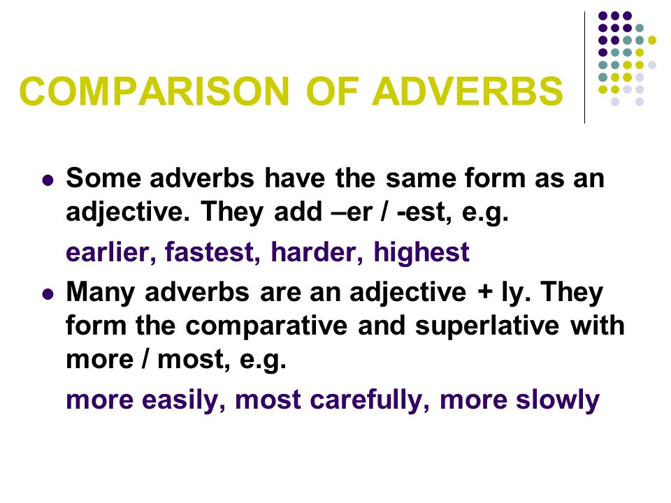 COMPARISON OF ADVERBS Some adverbs have the same form as an adjective. They add –er / -est, e.g. earlier, fastest, harder, highest.