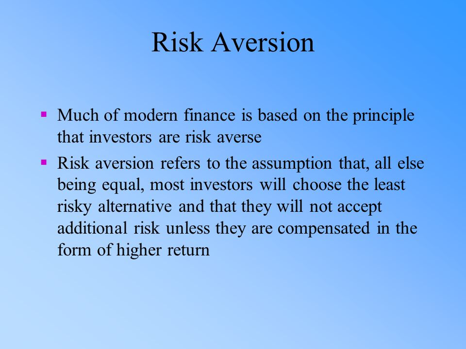 Risk Aversion Much of modern finance is based on the principle that investors are risk averse.