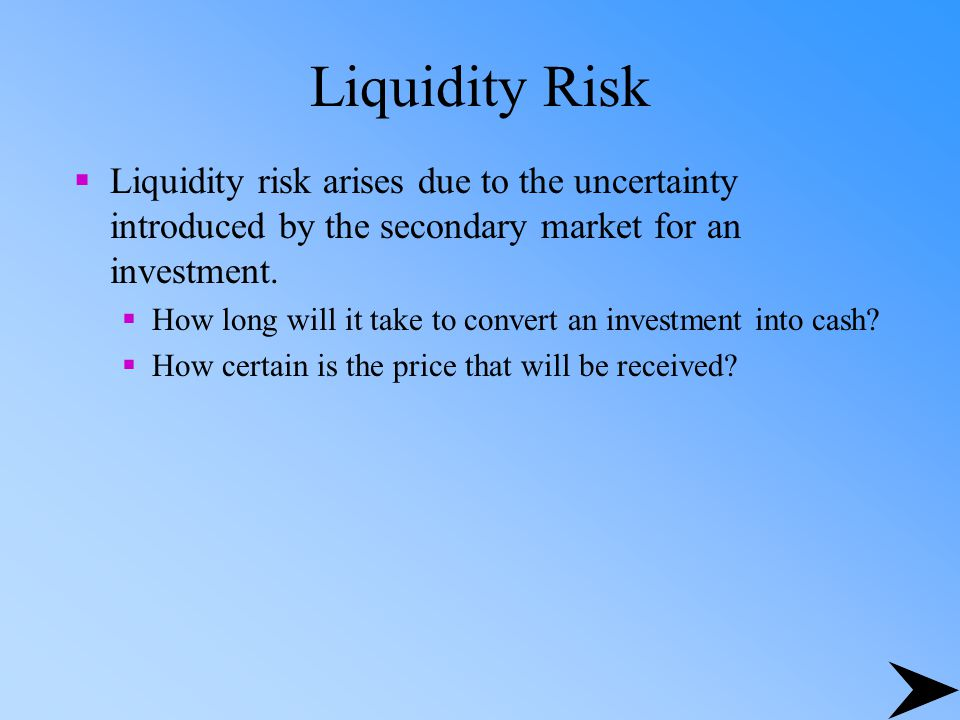 Liquidity Risk Liquidity risk arises due to the uncertainty introduced by the secondary market for an investment.