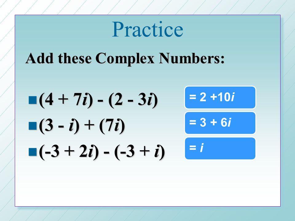 Practice (4 + 7i) - (2 - 3i) (3 - i) + (7i) (-3 + 2i) - (-3 + i)