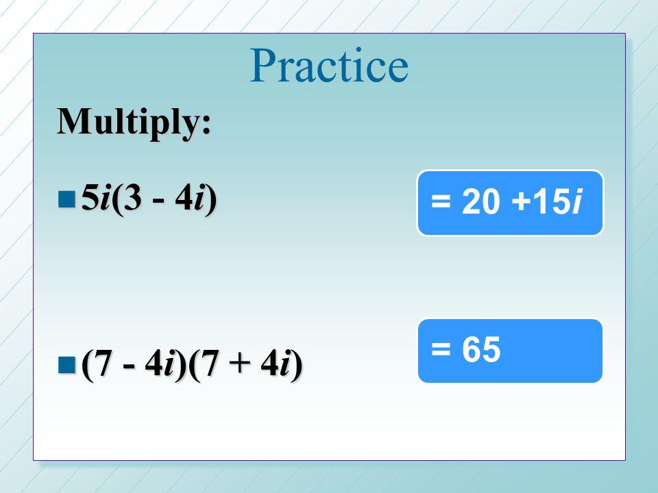 Practice Multiply: 5i(3 - 4i) (7 - 4i)(7 + 4i) = 20 +15i = 65