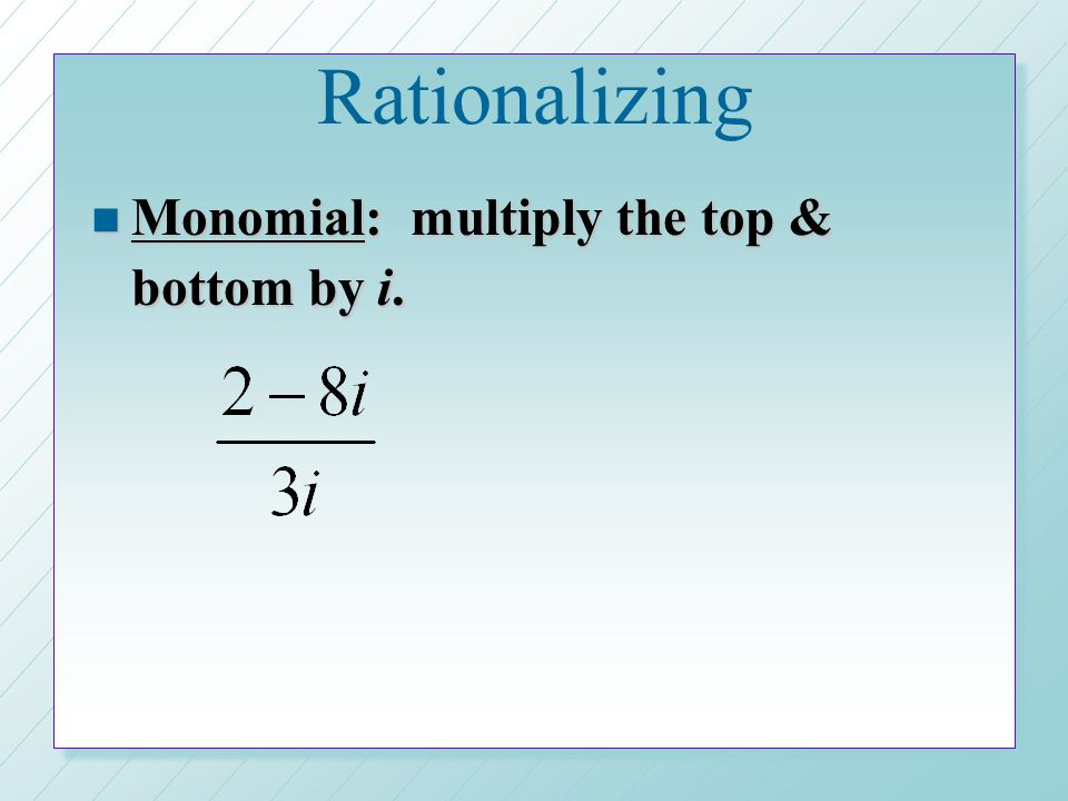 Rationalizing Monomial: multiply the top & bottom by i.