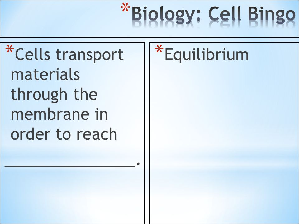 Biology: Cell Bingo Cells transport materials through the membrane in order to reach. _______________.