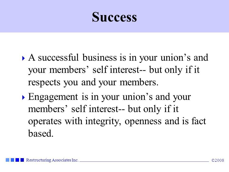 Success A successful business is in your union's and your members' self interest-- but only if it respects you and your members.