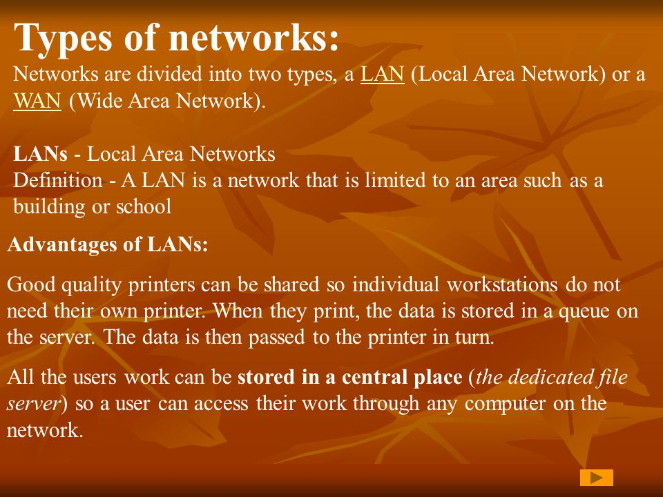 Types of networks: Networks are divided into two types, a LAN (Local Area Network) or a WAN (Wide Area Network).