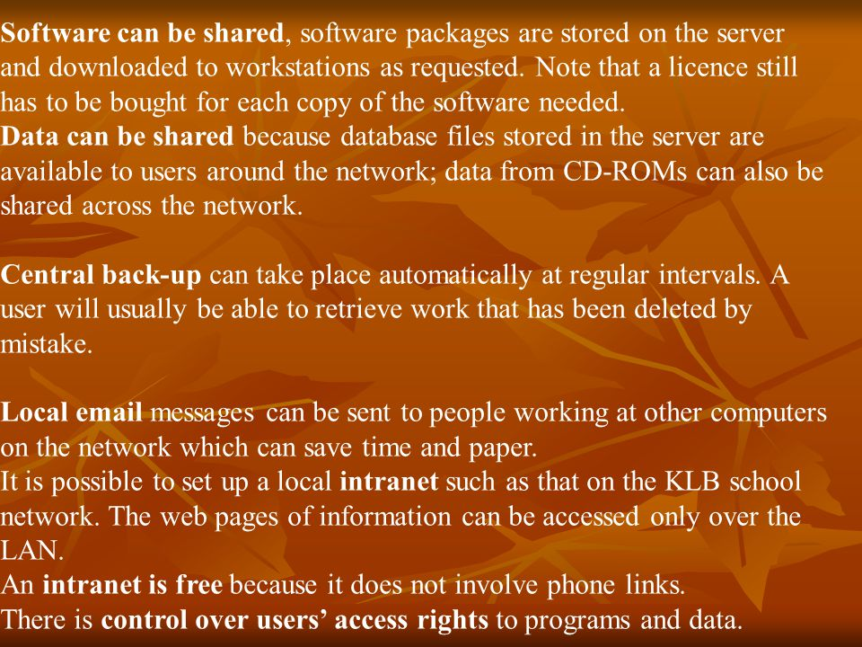 Software can be shared, software packages are stored on the server and downloaded to workstations as requested. Note that a licence still has to be bought for each copy of the software needed.