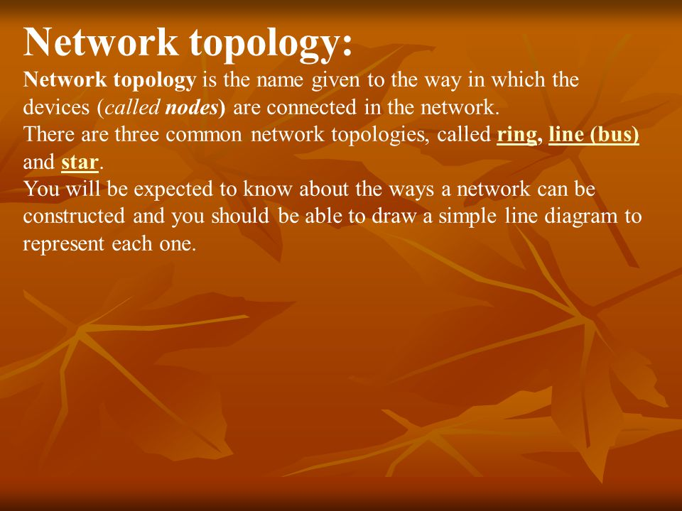 Network topology: Network topology is the name given to the way in which the devices (called nodes) are connected in the network.
