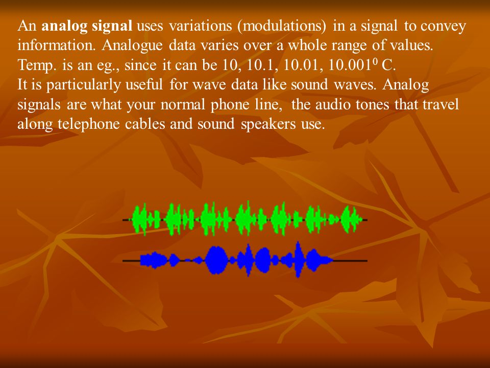 An analog signal uses variations (modulations) in a signal to convey information. Analogue data varies over a whole range of values. Temp. is an eg., since it can be 10, 10.1, 10.01, 10.0010 C.
