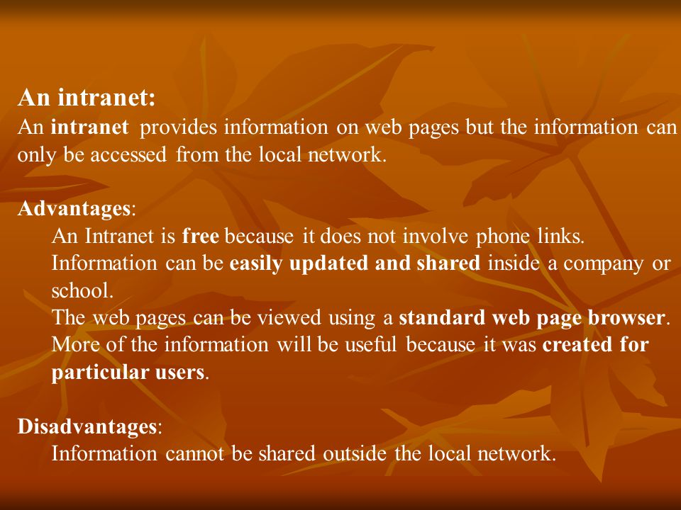 An intranet: An intranet provides information on web pages but the information can only be accessed from the local network.