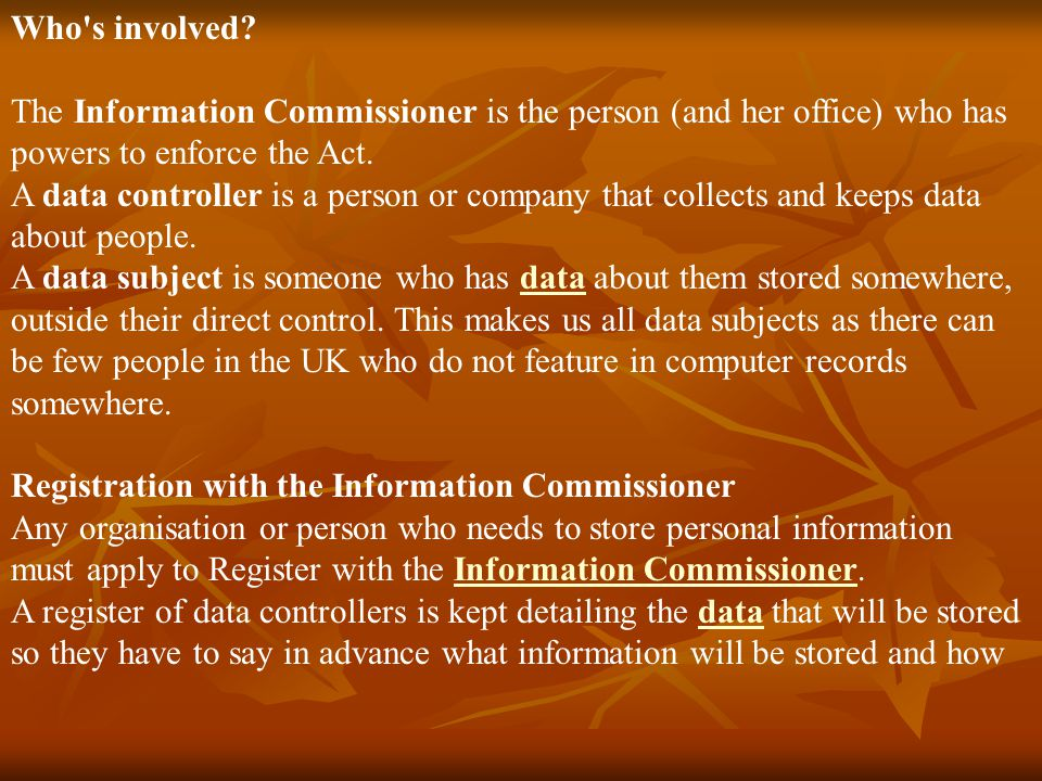 Who s involved The Information Commissioner is the person (and her office) who has powers to enforce the Act.