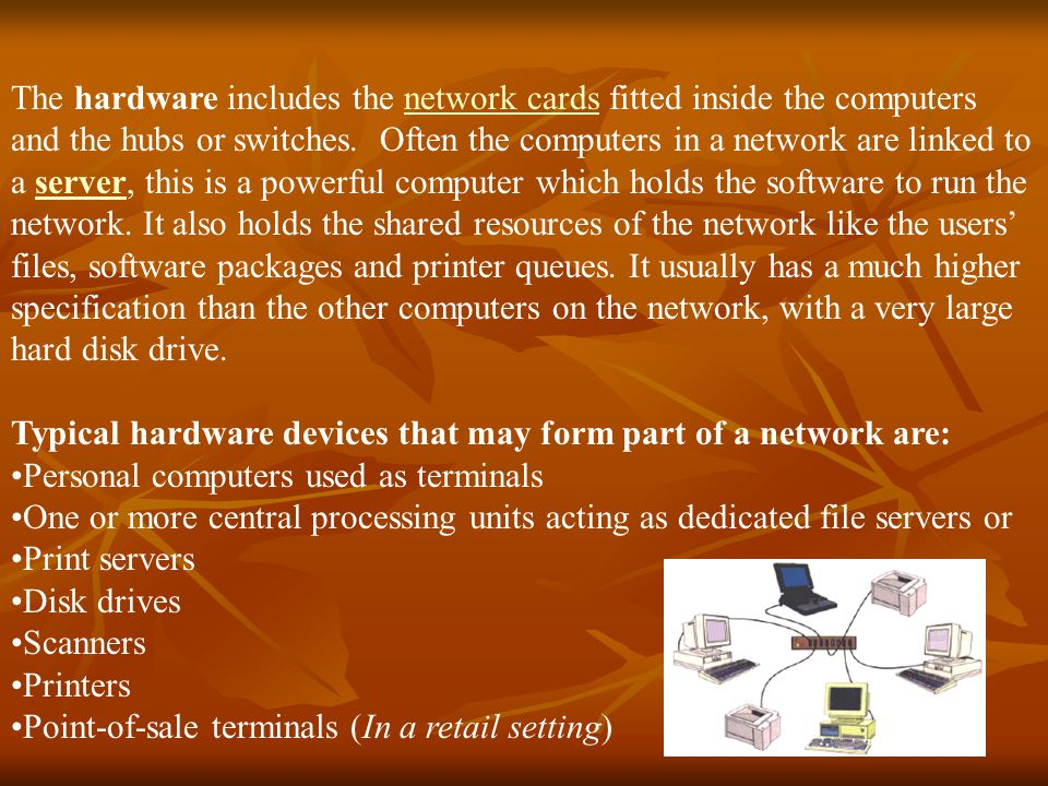 The hardware includes the network cards fitted inside the computers and the hubs or switches. Often the computers in a network are linked to a server, this is a powerful computer which holds the software to run the network. It also holds the shared resources of the network like the users' files, software packages and printer queues. It usually has a much higher specification than the other computers on the network, with a very large hard disk drive.