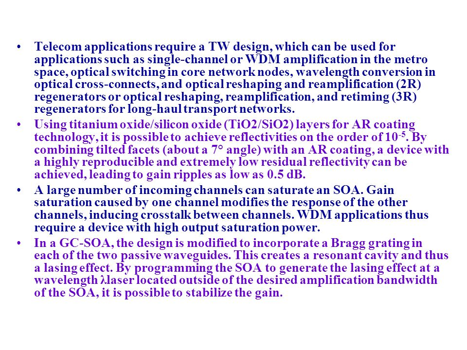 Telecom applications require a TW design, which can be used for applications such as single-channel or WDM amplification in the metro space, optical switching in core network nodes, wavelength conversion in optical cross-connects, and optical reshaping and reamplification (2R) regenerators or optical reshaping, reamplification, and retiming (3R) regenerators for long-haul transport networks.