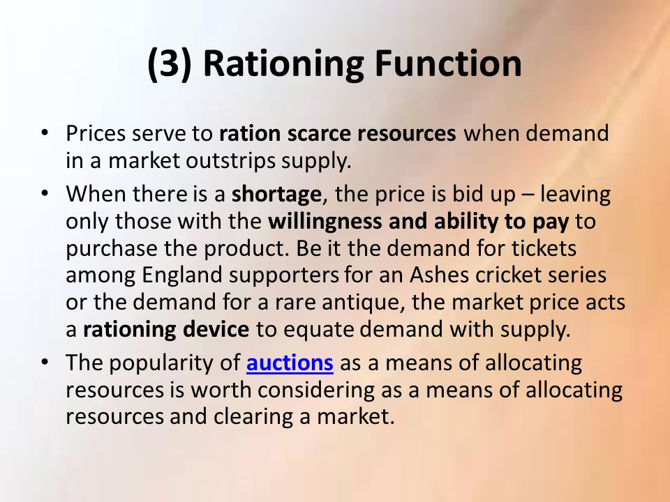 (3) Rationing Function Prices serve to ration scarce resources when demand in a market outstrips supply.