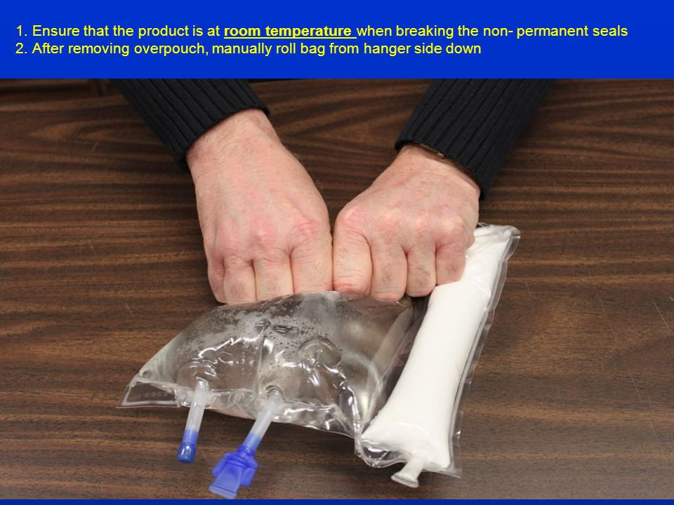1. Ensure that the product is at room temperature when breaking the non- permanent seals 2. After removing overpouch, manually roll bag from hanger side down