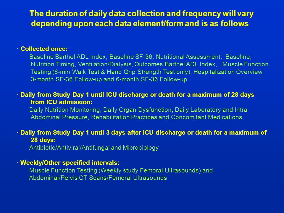 The duration of daily data collection and frequency will vary depending upon each data element/form and is as follows: