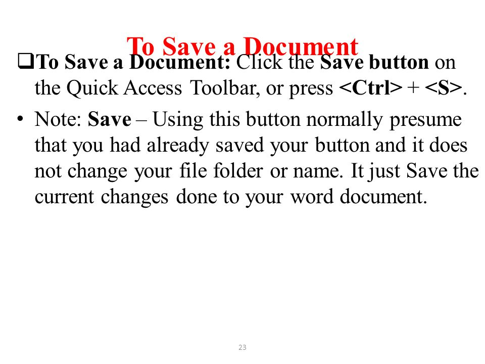 To Save a Document To Save a Document: Click the Save button on the Quick Access Toolbar, or press <Ctrl> + <S>.
