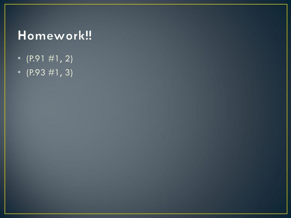 Homework!! (P.91 #1, 2) (P.93 #1, 3)