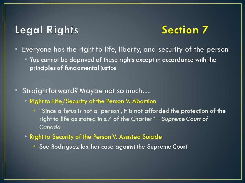 Legal Rights Section 7 Everyone has the right to life, liberty, and security of the person.