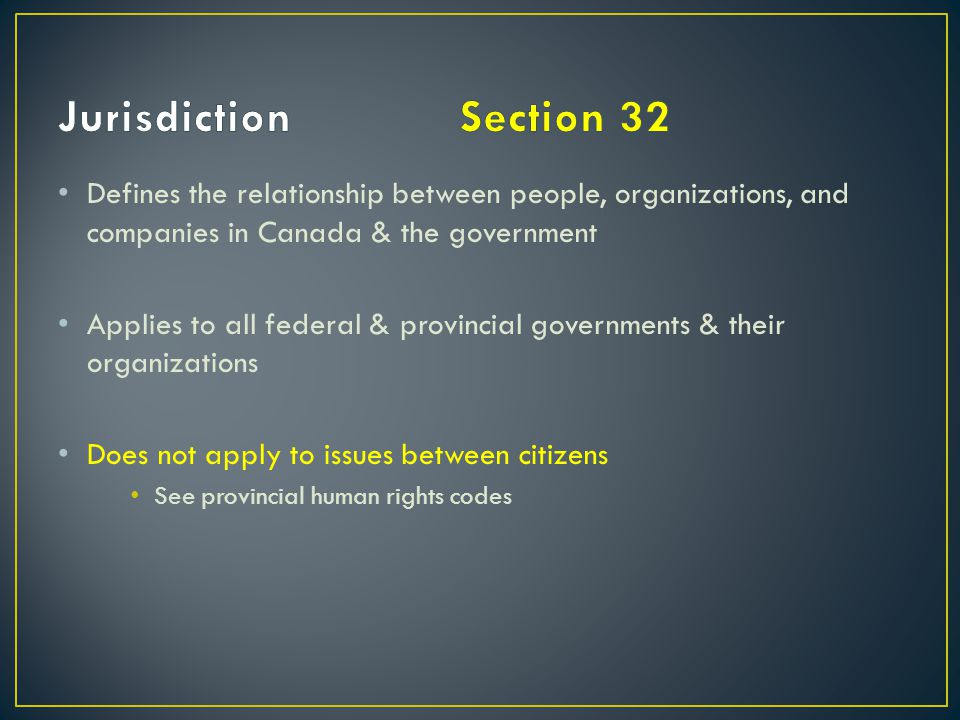 Jurisdiction Section 32 Defines the relationship between people, organizations, and companies in Canada & the government.