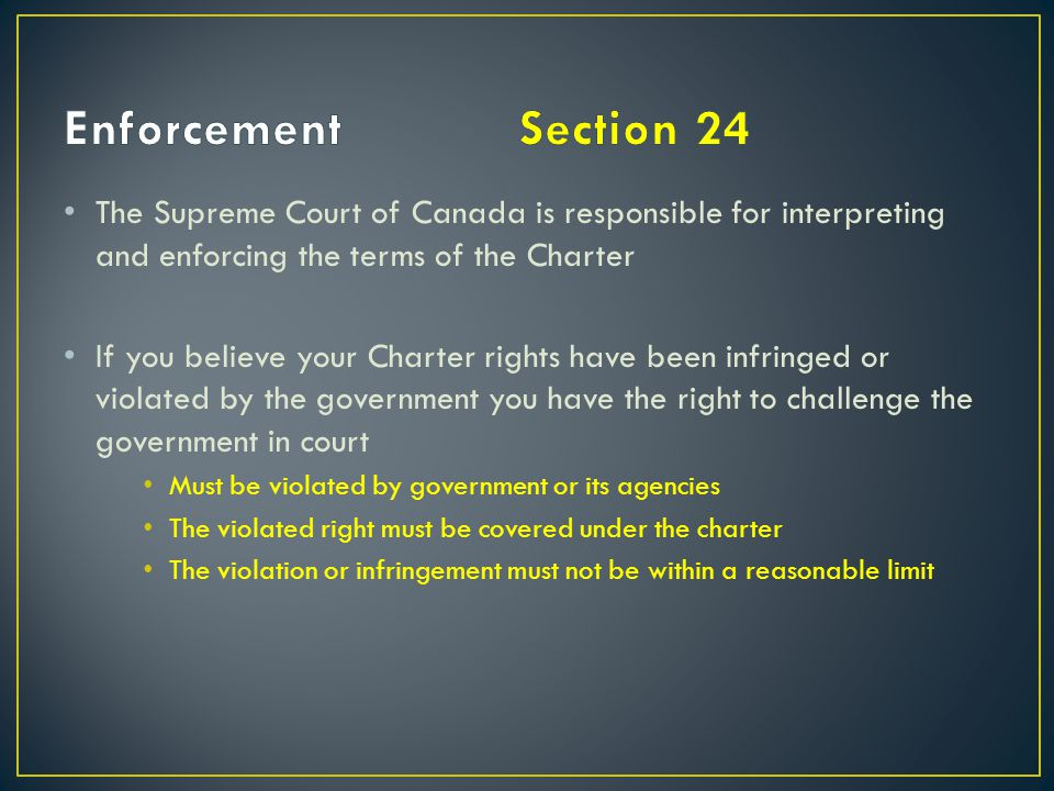 Enforcement Section 24 The Supreme Court of Canada is responsible for interpreting and enforcing the terms of the Charter.