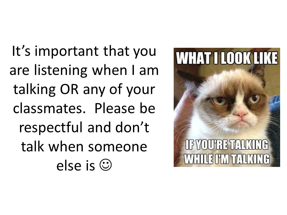 It's important that you are listening when I am talking OR any of your classmates.