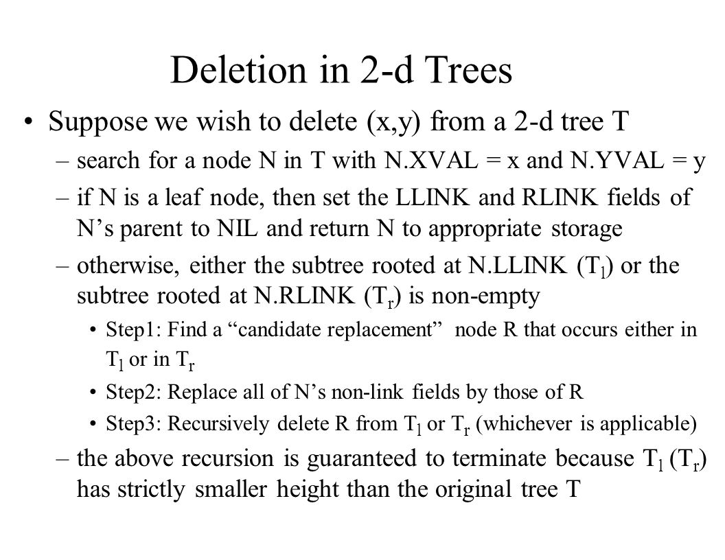 Deletion in 2-d Trees Suppose we wish to delete (x,y) from a 2-d tree T. search for a node N in T with N.XVAL = x and N.YVAL = y.