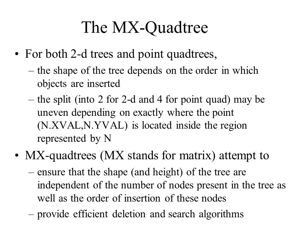 The MX-Quadtree For both 2-d trees and point quadtrees,