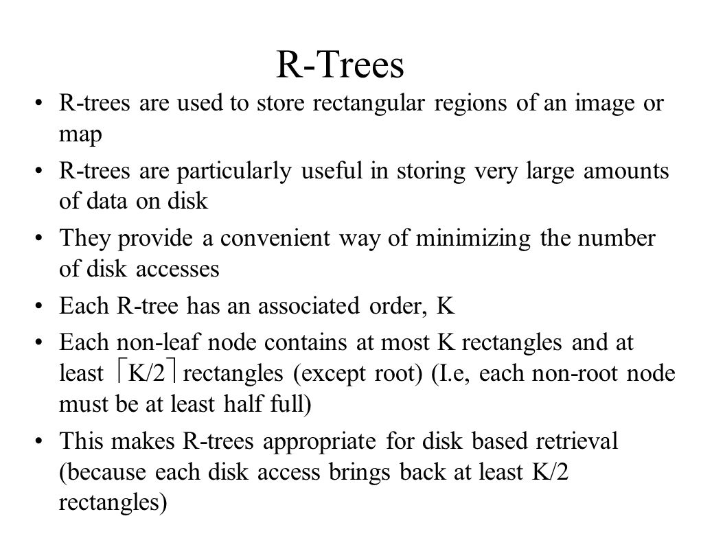 R-Trees R-trees are used to store rectangular regions of an image or map.