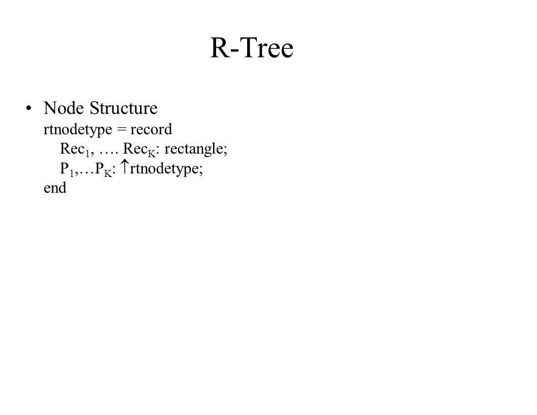 R-Tree Node Structure rtnodetype = record Rec1, …. RecK: rectangle;