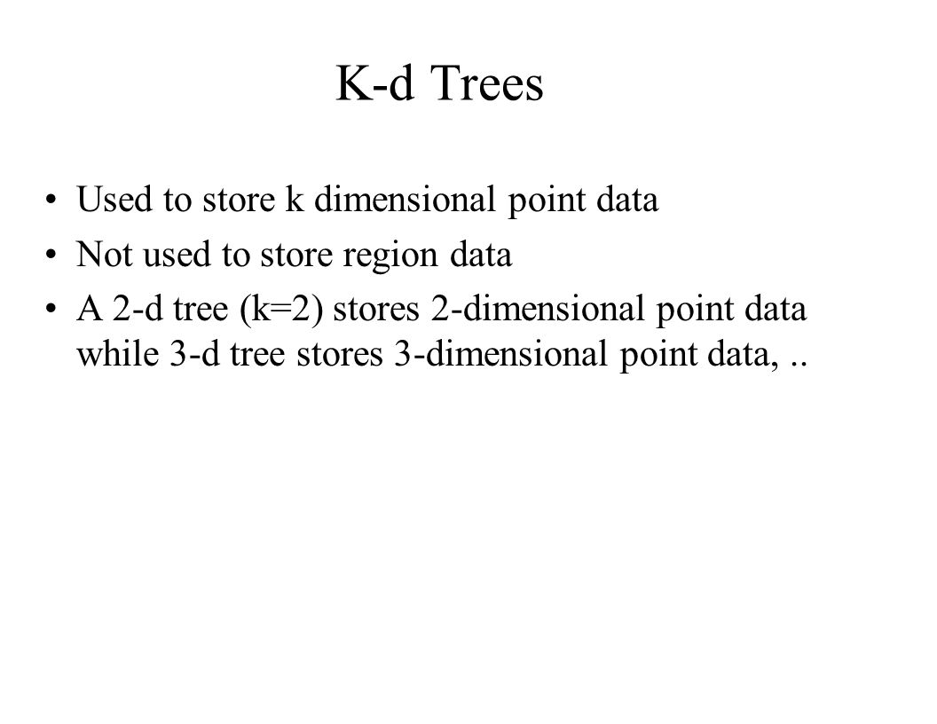 K-d Trees Used to store k dimensional point data