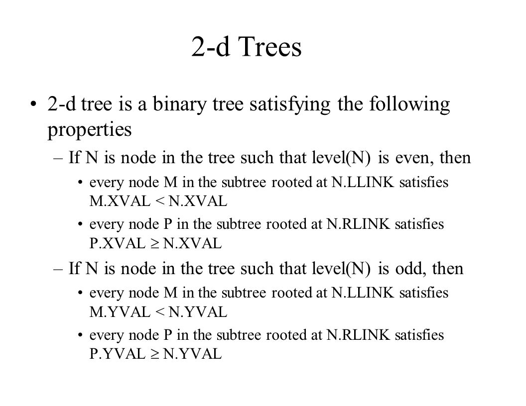 2-d Trees 2-d tree is a binary tree satisfying the following properties. If N is node in the tree such that level(N) is even, then.