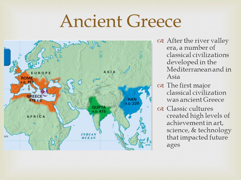 Ancient Greece After the river valley era, a number of classical civilizations developed in the Mediterranean and in Asia.