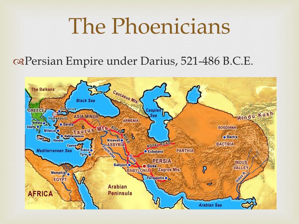 The Phoenicians Persian Empire under Darius, 521-486 B.C.E.