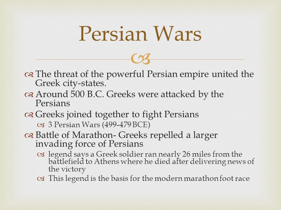 Persian Wars The threat of the powerful Persian empire united the Greek city-states. Around 500 B.C. Greeks were attacked by the Persians.