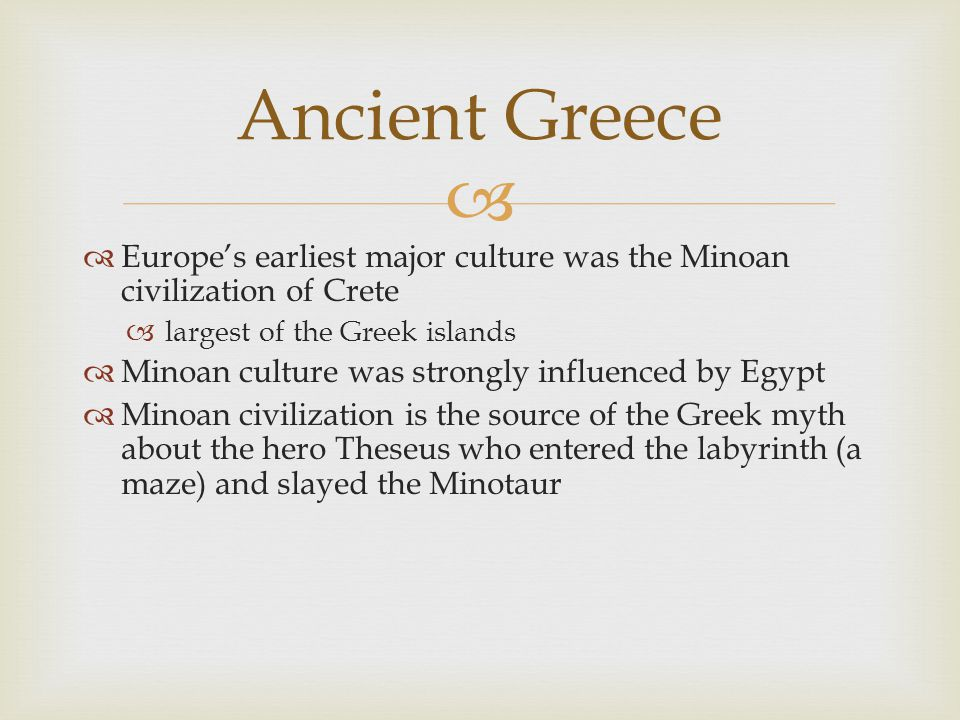 Ancient Greece Europe's earliest major culture was the Minoan civilization of Crete. largest of the Greek islands.