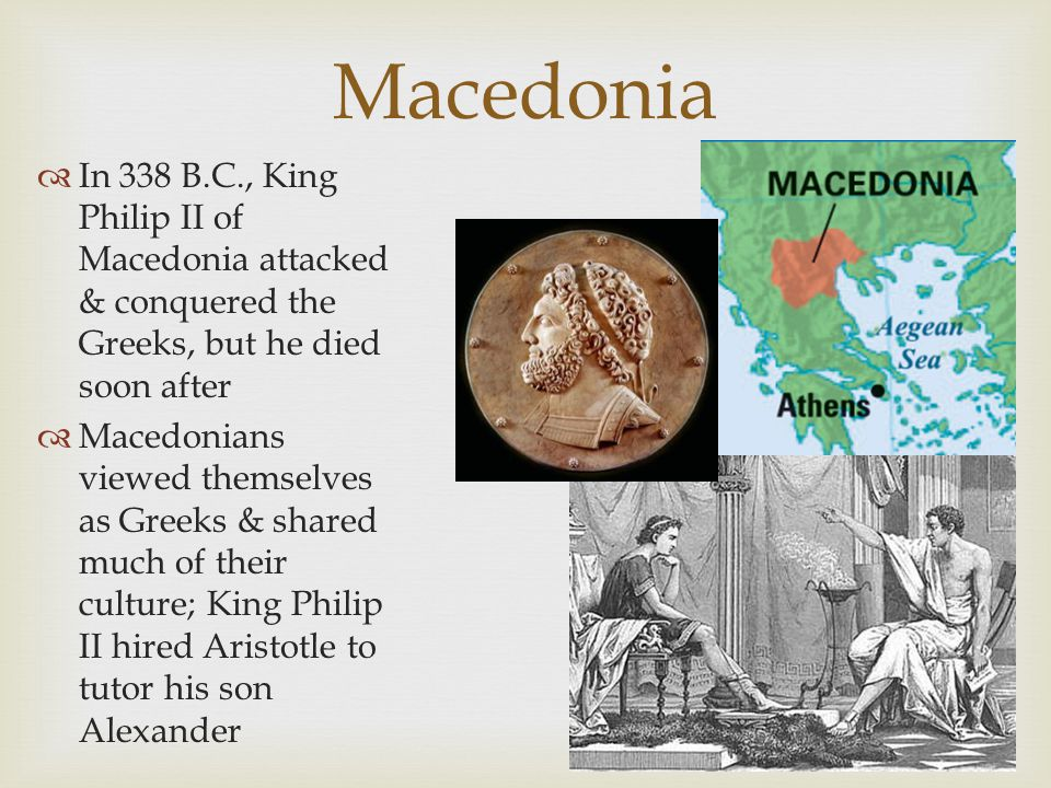 Macedonia In 338 B.C., King Philip II of Macedonia attacked & conquered the Greeks, but he died soon after.