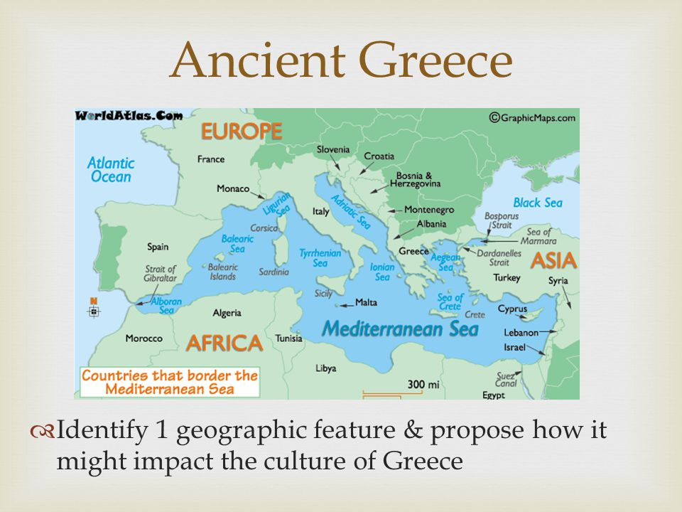Ancient Greece Identify 1 geographic feature & propose how it might impact the culture of Greece